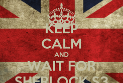 Poster: KEEP CALM AND WAIT FOR SHERLOCK S3