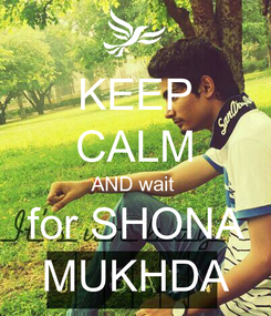 Poster: KEEP CALM AND wait   for SHONA  MUKHDA