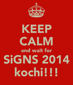 Poster: KEEP CALM and wait for SiGNS 2014 kochi!!!