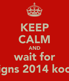 Poster: KEEP CALM AND wait for  signs 2014 kochi