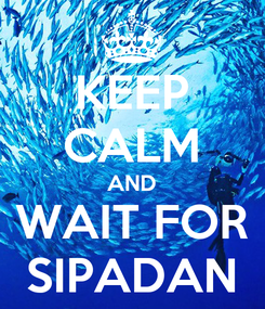 Poster: KEEP CALM AND WAIT FOR SIPADAN