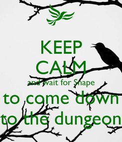 Poster: KEEP CALM and wait for Snape to come down to the dungeon