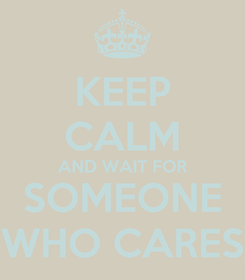 Poster: KEEP CALM AND WAIT FOR SOMEONE WHO CARES
