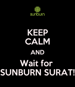 Poster: KEEP CALM AND Wait for  SUNBURN SURAT!