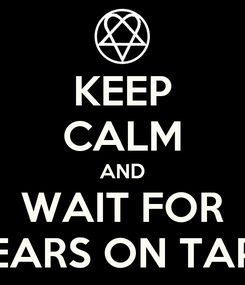 Poster: KEEP CALM AND WAIT FOR TEARS ON TAPE