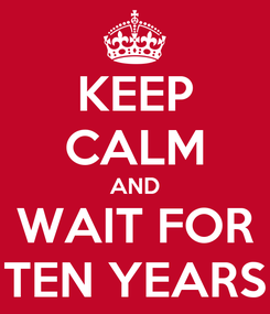 Poster: KEEP CALM AND WAIT FOR TEN YEARS