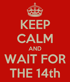 Poster: KEEP CALM AND WAIT FOR THE 14th
