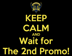 Poster: KEEP CALM AND Wait for The 2nd Promo!