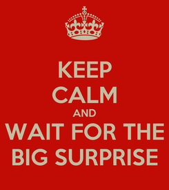 Poster: KEEP CALM AND WAIT FOR THE BIG SURPRISE
