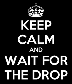 Poster: KEEP CALM AND WAIT FOR THE DROP