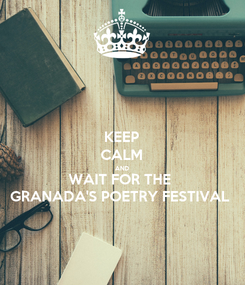 Poster: KEEP CALM AND WAIT FOR THE  GRANADA'S POETRY FESTIVAL