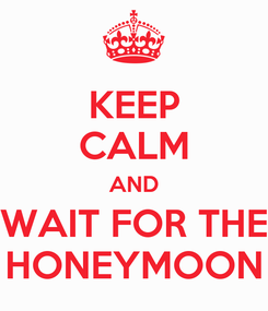 Poster: KEEP CALM AND WAIT FOR THE HONEYMOON