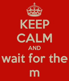 Poster: KEEP CALM AND wait for the m