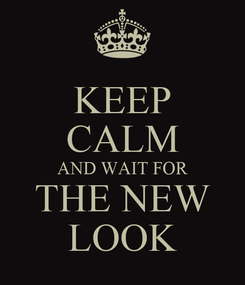Poster: KEEP CALM AND WAIT FOR THE NEW LOOK