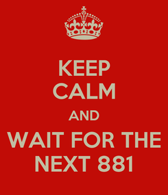 Poster: KEEP CALM AND WAIT FOR THE NEXT 881