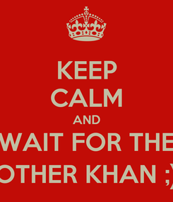 Poster: KEEP CALM AND WAIT FOR THE OTHER KHAN ;)