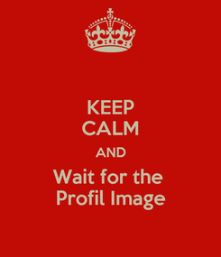Poster: KEEP CALM AND Wait for the  Profil Image