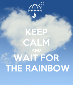 Poster: KEEP CALM AND WAIT FOR  THE RAINBOW