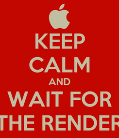 Poster: KEEP CALM AND WAIT FOR THE RENDER