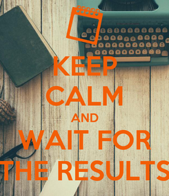 Poster: KEEP CALM AND WAIT FOR THE RESULTS