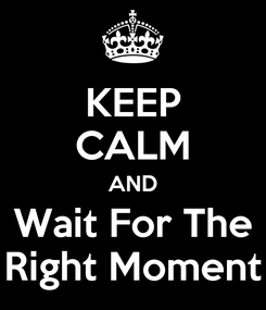 Poster: KEEP CALM AND Wait For The Right Moment