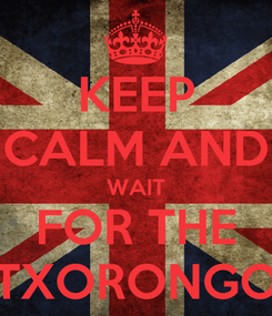 """Poster: KEEP CALM AND WAIT FOR THE """"TXORONGO"""""""