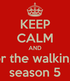 Poster: KEEP CALM AND wait for the walking dead season 5