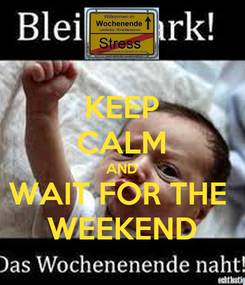 Poster: KEEP CALM AND WAIT FOR THE  WEEKEND