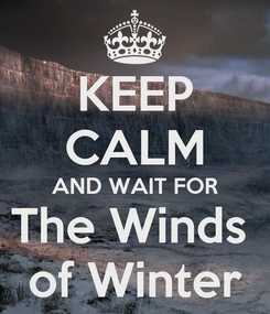 Poster: KEEP CALM AND WAIT FOR The Winds  of Winter