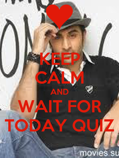Poster: KEEP CALM AND WAIT FOR TODAY QUIZ
