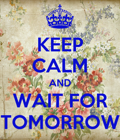 Poster: KEEP CALM AND WAIT FOR TOMORROW