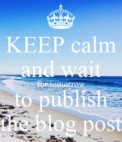 Poster: KEEP calm and wait for tomorrow to publish the blog post