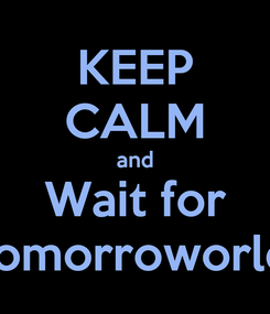 Poster: KEEP CALM and Wait for Tomorroworld