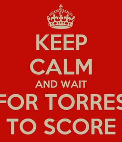 Poster: KEEP CALM AND WAIT FOR TORRES TO SCORE