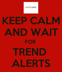 Poster: KEEP CALM AND WAIT FOR  TREND  ALERTS