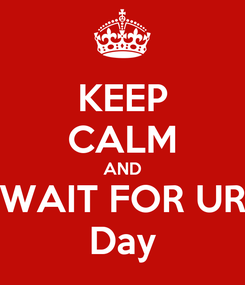 Poster: KEEP CALM AND WAIT FOR UR Day