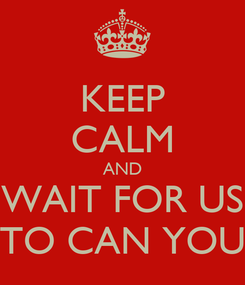 Poster: KEEP CALM AND WAIT FOR US TO CAN YOU