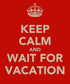 Poster: KEEP CALM AND WAIT FOR VACATION