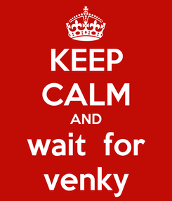 Poster: KEEP CALM AND wait  for venky