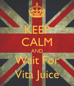 Poster: KEEP CALM AND Wait For Vita Juice