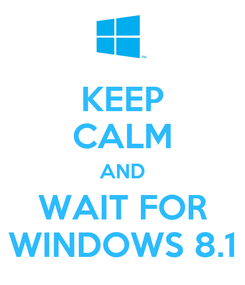 Poster: KEEP CALM AND WAIT FOR WINDOWS 8.1