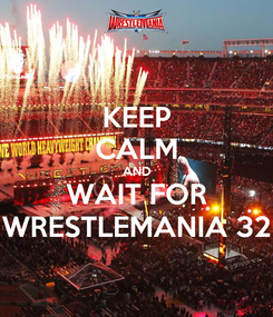 Poster: KEEP CALM AND WAIT FOR WRESTLEMANIA 32