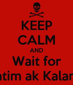 Poster: KEEP CALM AND Wait for Xatim ak Kalama