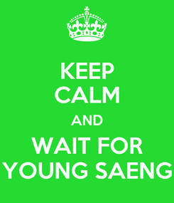 Poster: KEEP CALM AND WAIT FOR YOUNG SAENG