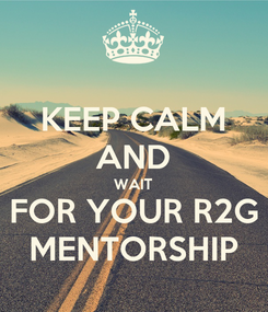 Poster: KEEP CALM AND WAIT FOR YOUR R2G MENTORSHIP