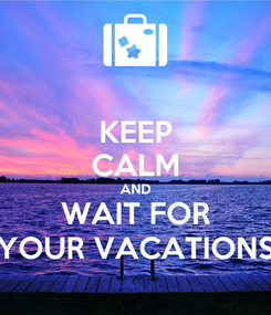 Poster: KEEP CALM AND WAIT FOR YOUR VACATIONS