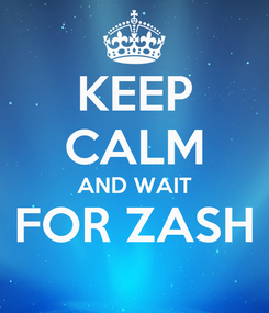 Poster: KEEP CALM AND WAIT FOR ZASH