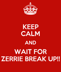 Poster: KEEP CALM AND WAIT FOR ZERRIE BREAK UP!!