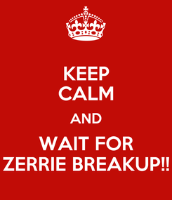 Poster: KEEP CALM AND WAIT FOR ZERRIE BREAKUP!!