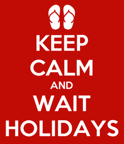 Poster: KEEP CALM AND WAIT HOLIDAYS